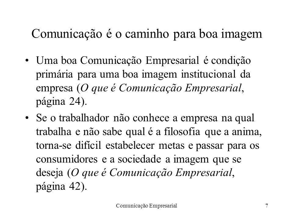 Comunicação Empresarial7 Comunicação é o caminho para boa imagem Uma boa Comunicação Empresarial é condição primária para uma boa imagem institucional da empresa (O que é Comunicação Empresarial, página 24).
