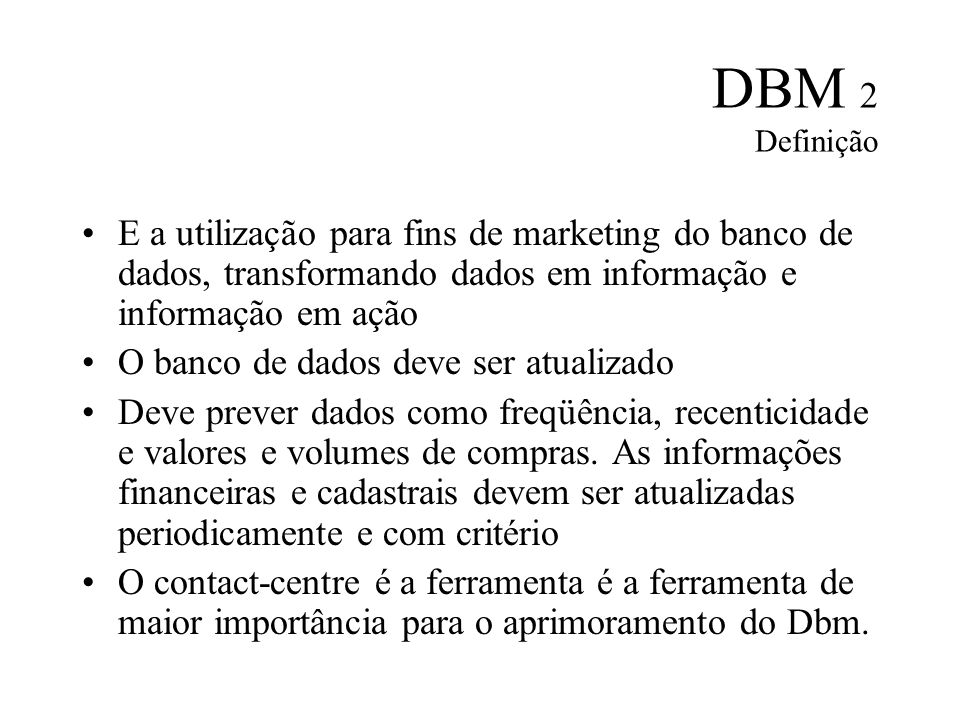 DBM 2 Definição E a utilização para fins de marketing do banco de dados, transformando dados em informação e informação em ação O banco de dados deve