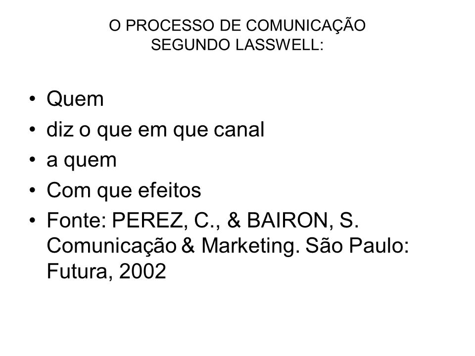 O PROCESSO DE COMUNICAÇÃO SEGUNDO LASSWELL: Quem diz o que em que canal a quem Com que efeitos Fonte: PEREZ, C., & BAIRON, S.