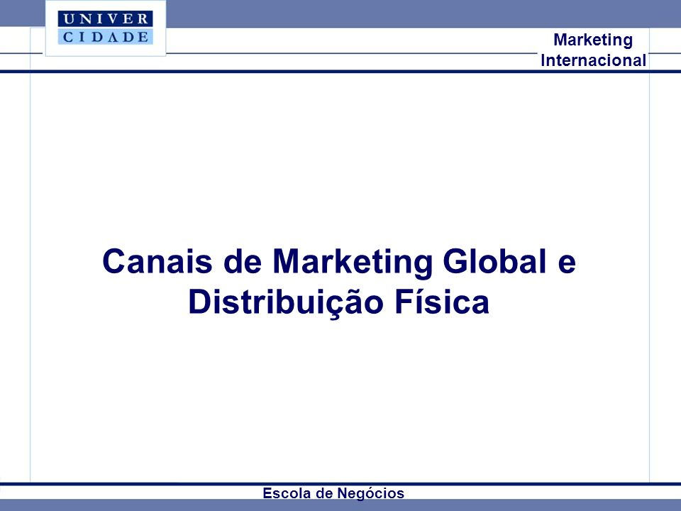 Mkt Internacional Marketing Internacional Canais de Marketing Global e Distribuição Física Escola de Negócios