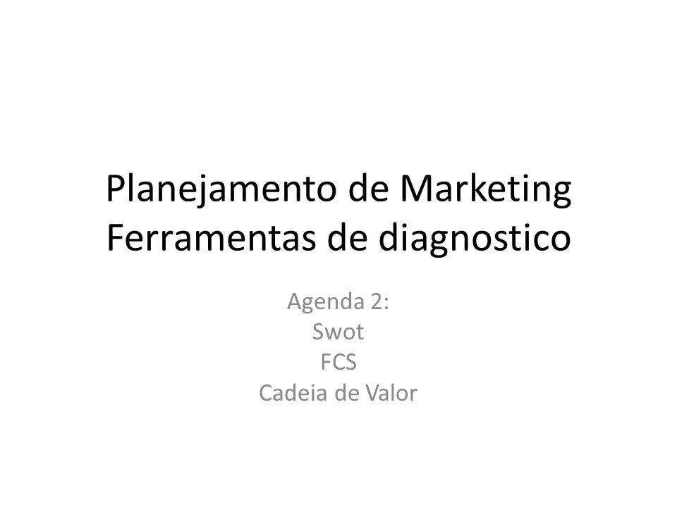 Planejamento de Marketing Ferramentas de diagnostico Agenda 2: Swot FCS Cadeia de Valor