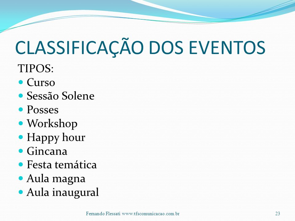 CLASSIFICAÇÃO DOS EVENTOS TIPOS: Curso Sessão Solene Posses Workshop Happy hour Gincana Festa temática Aula magna Aula inaugural 23Fernando Flessati w