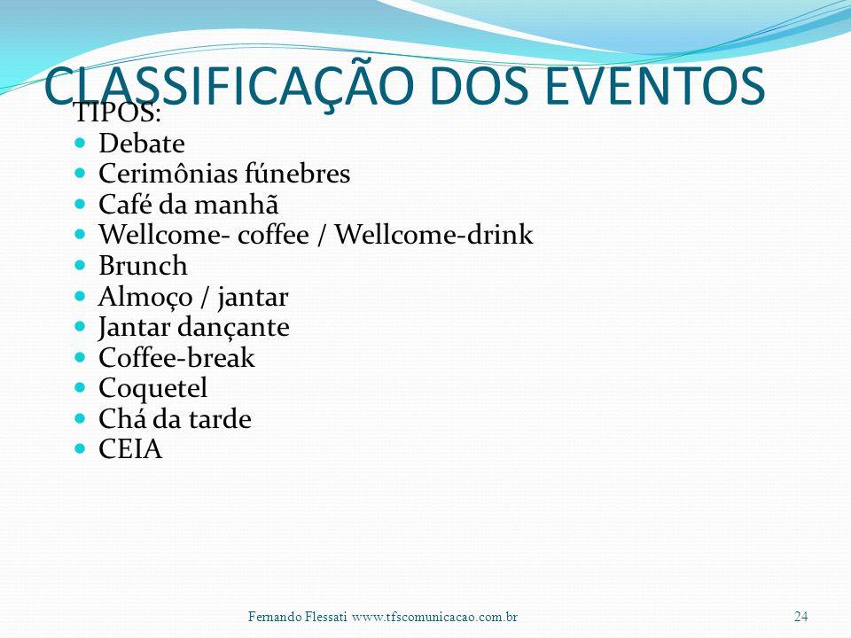 CLASSIFICAÇÃO DOS EVENTOS TIPOS: Debate Cerimônias fúnebres Café da manhã Wellcome- coffee / Wellcome-drink Brunch Almoço / jantar Jantar dançante Coffee-break Coquetel Chá da tarde CEIA 24Fernando Flessati www.tfscomunicacao.com.br