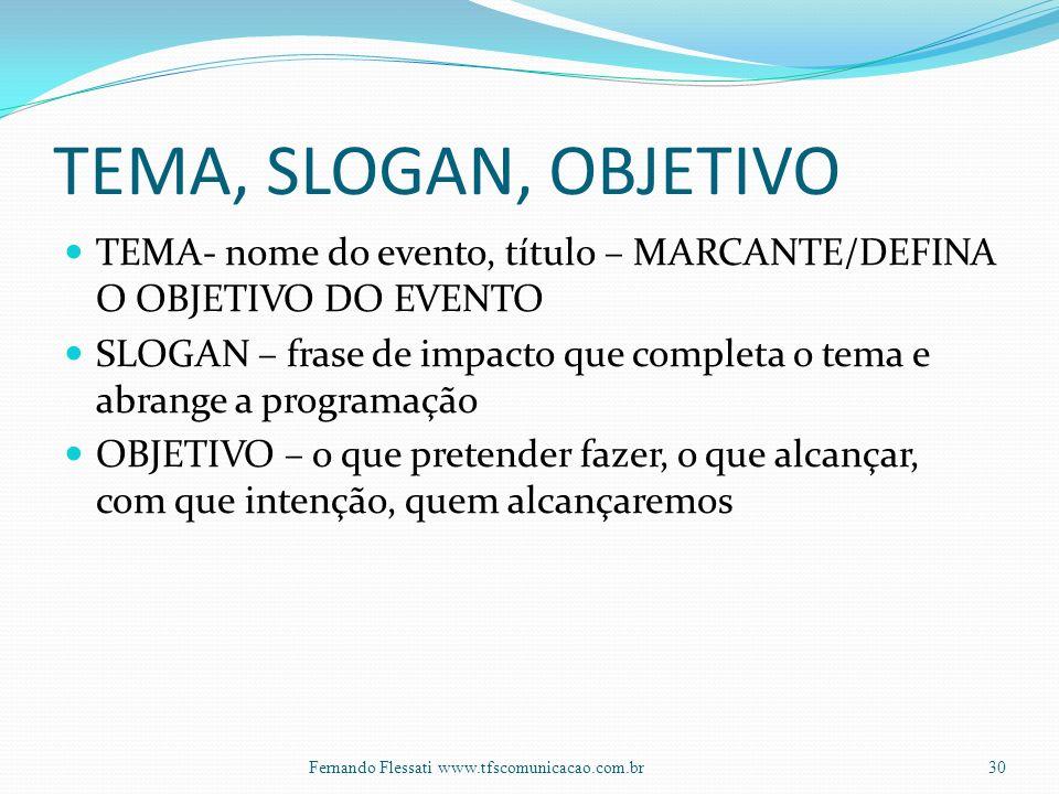 TEMA, SLOGAN, OBJETIVO TEMA- nome do evento, título – MARCANTE/DEFINA O OBJETIVO DO EVENTO SLOGAN – frase de impacto que completa o tema e abrange a programação OBJETIVO – o que pretender fazer, o que alcançar, com que intenção, quem alcançaremos 30Fernando Flessati www.tfscomunicacao.com.br