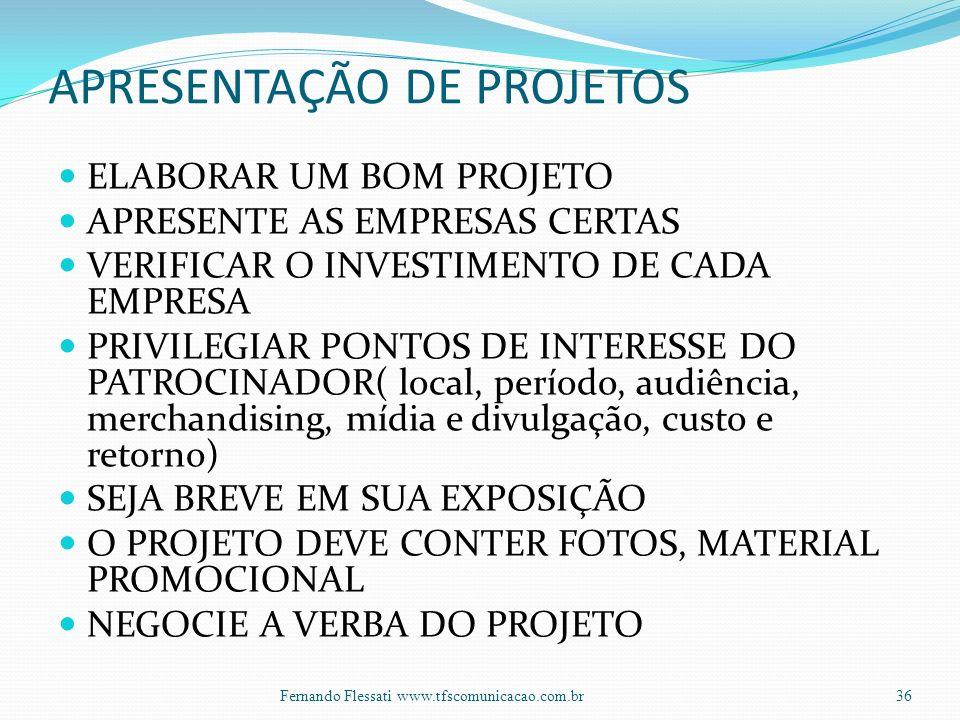 APRESENTAÇÃO DE PROJETOS ELABORAR UM BOM PROJETO APRESENTE AS EMPRESAS CERTAS VERIFICAR O INVESTIMENTO DE CADA EMPRESA PRIVILEGIAR PONTOS DE INTERESSE DO PATROCINADOR( local, período, audiência, merchandising, mídia e divulgação, custo e retorno) SEJA BREVE EM SUA EXPOSIÇÃO O PROJETO DEVE CONTER FOTOS, MATERIAL PROMOCIONAL NEGOCIE A VERBA DO PROJETO 36Fernando Flessati www.tfscomunicacao.com.br
