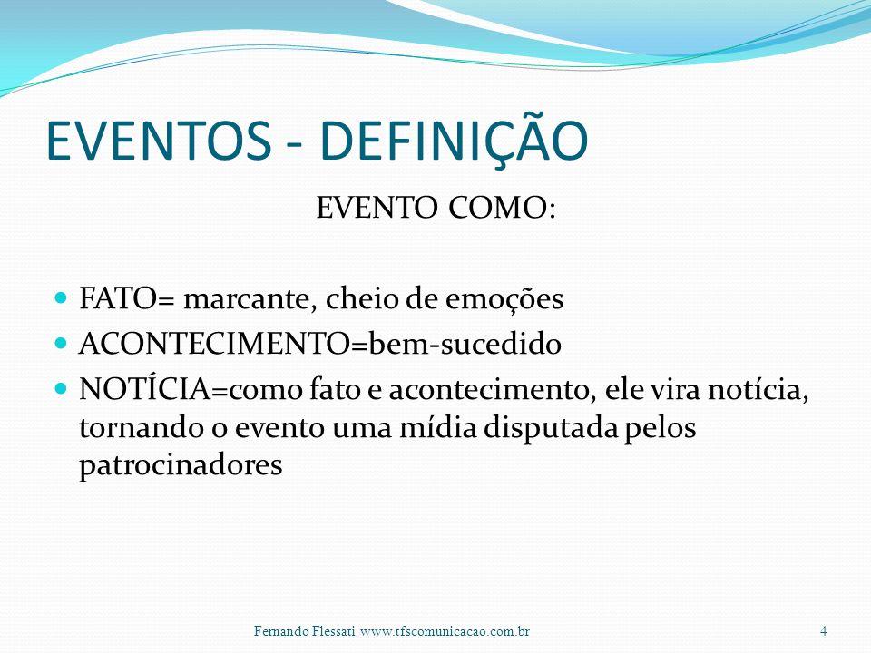 EVENTOS - DEFINIÇÃO EVENTO COMO: FATO= marcante, cheio de emoções ACONTECIMENTO=bem-sucedido NOTÍCIA=como fato e acontecimento, ele vira notícia, tornando o evento uma mídia disputada pelos patrocinadores 4Fernando Flessati www.tfscomunicacao.com.br