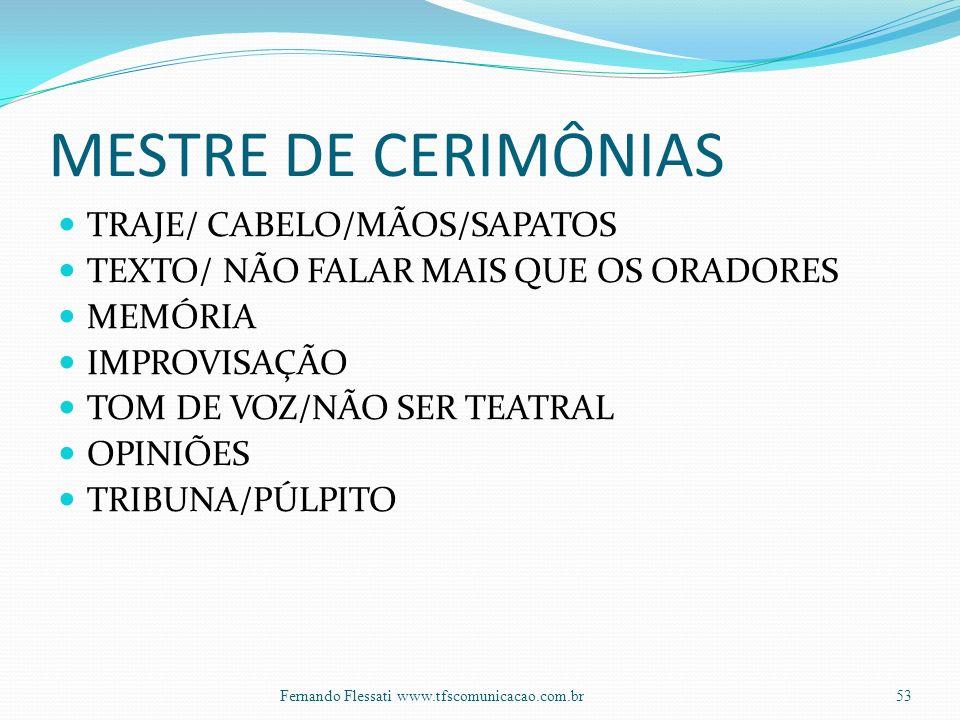 MESTRE DE CERIMÔNIAS TRAJE/ CABELO/MÃOS/SAPATOS TEXTO/ NÃO FALAR MAIS QUE OS ORADORES MEMÓRIA IMPROVISAÇÃO TOM DE VOZ/NÃO SER TEATRAL OPINIÕES TRIBUNA/PÚLPITO 53Fernando Flessati www.tfscomunicacao.com.br