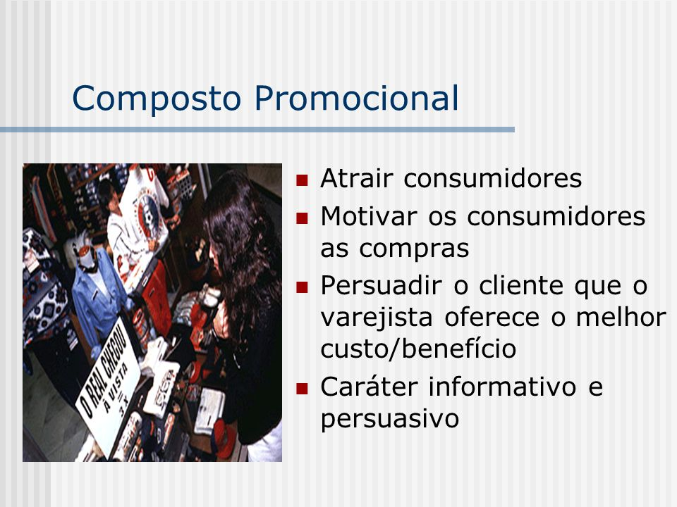 Composto Promocional Atrair consumidores Motivar os consumidores as compras Persuadir o cliente que o varejista oferece o melhor custo/benefício Carát