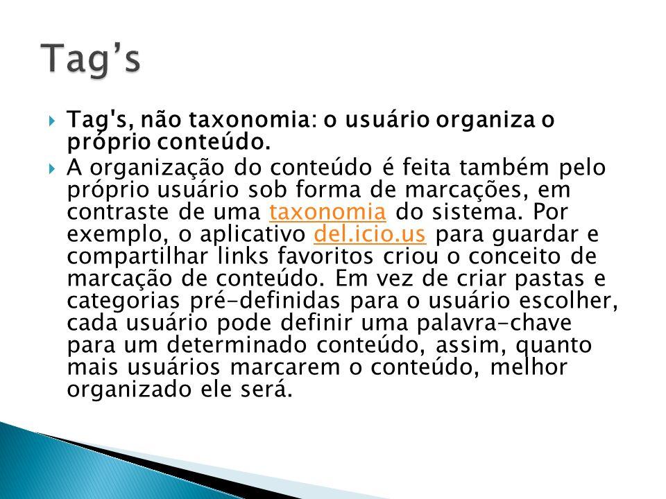 Tag's, não taxonomia: o usuário organiza o próprio conteúdo. A organização do conteúdo é feita também pelo próprio usuário sob forma de marcações, em