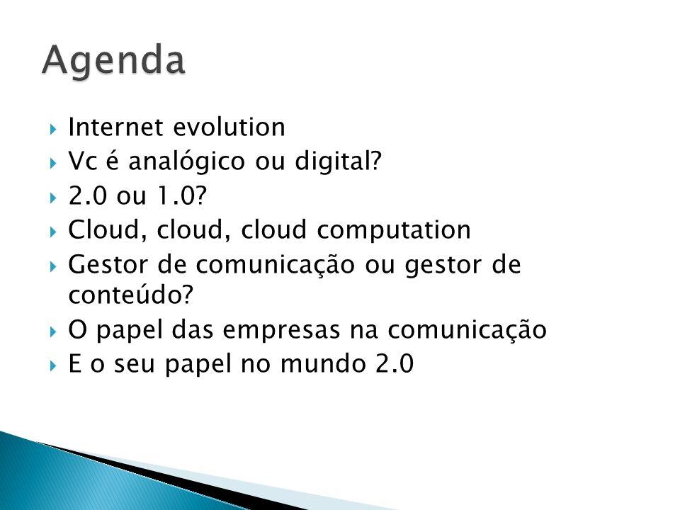 Internet evolution Vc é analógico ou digital? 2.0 ou 1.0? Cloud, cloud, cloud computation Gestor de comunicação ou gestor de conteúdo? O papel das emp