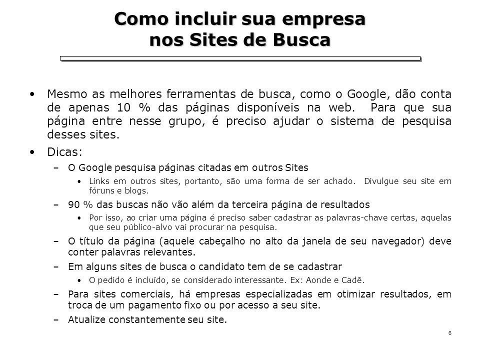 6 Como incluir sua empresa nos Sites de Busca Mesmo as melhores ferramentas de busca, como o Google, dão conta de apenas 10 % das páginas disponíveis