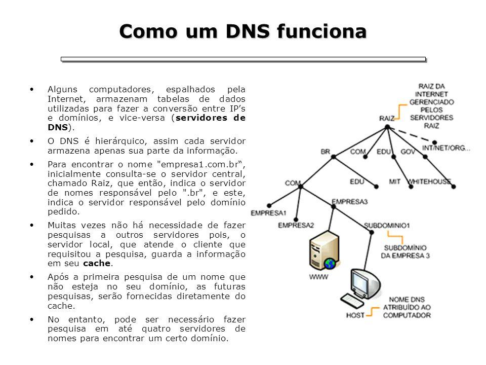 Como um DNS funciona Alguns computadores, espalhados pela Internet, armazenam tabelas de dados utilizadas para fazer a conversão entre IPs e domínios,