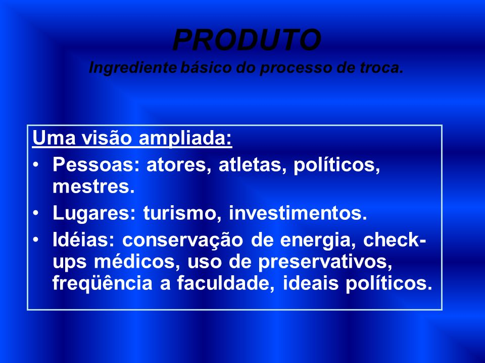 PRODUTO Ingrediente básico do processo de troca. Uma visão ampliada: Pessoas: atores, atletas, políticos, mestres. Lugares: turismo, investimentos. Id