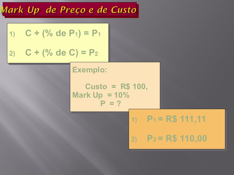 1) C + (% de P 1 ) = P 1 2) C + (% de C) = P 2 1) C + (% de P 1 ) = P 1 2) C + (% de C) = P 2 Exemplo: Custo = R$ 100, Mark Up = 10% P = .