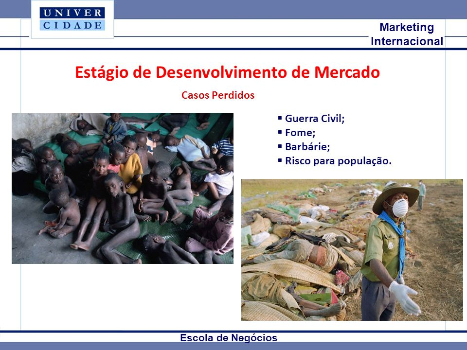 Mkt Internacional Marketing Internacional Escola de Negócios Estágio de Desenvolvimento de Mercado Casos Perdidos Guerra Civil; Fome; Barbárie; Risco