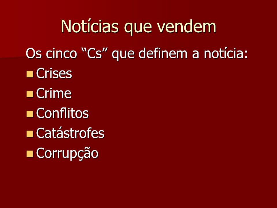 Notícias que vendem Os cinco Cs que definem a notícia: Crises Crises Crime Crime Conflitos Conflitos Catástrofes Catástrofes Corrupção Corrupção