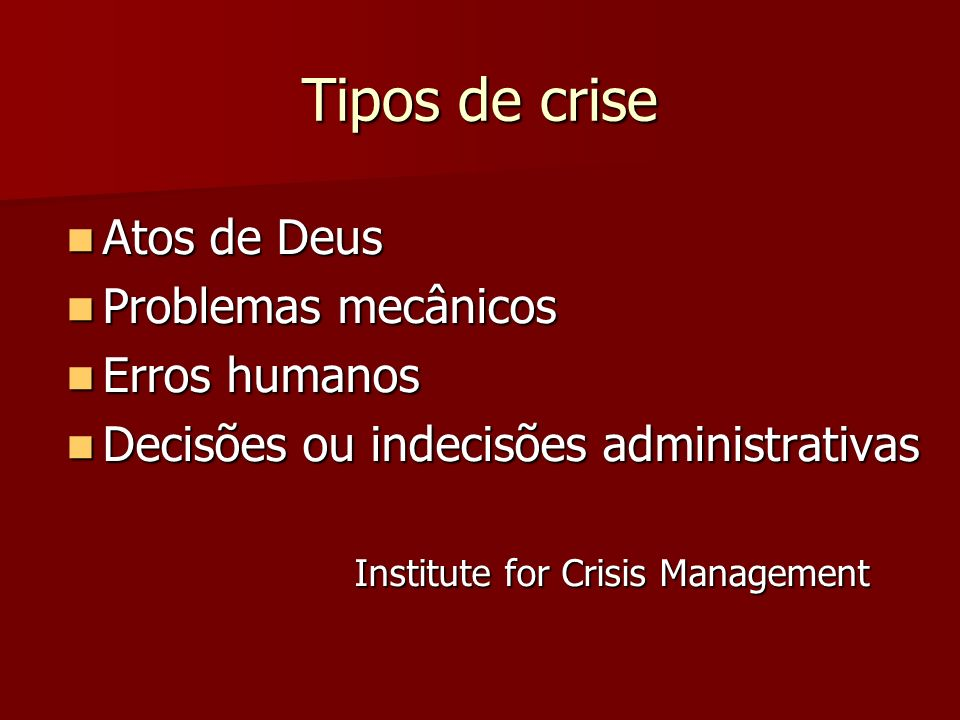 Tipos de crise Atos de Deus Atos de Deus Problemas mecânicos Problemas mecânicos Erros humanos Erros humanos Decisões ou indecisões administrativas De