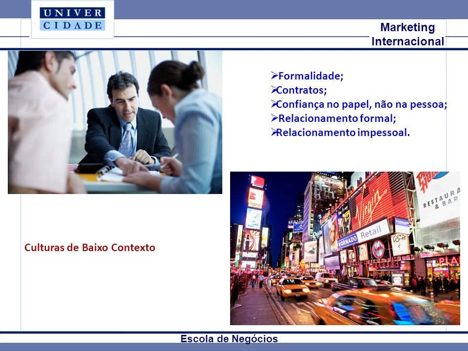 Mkt Internacional Marketing Internacional Escola de Negócios Culturas de Baixo Contexto Formalidade; Contratos; Confiança no papel, não na pessoa; Relacionamento formal; Relacionamento impessoal.