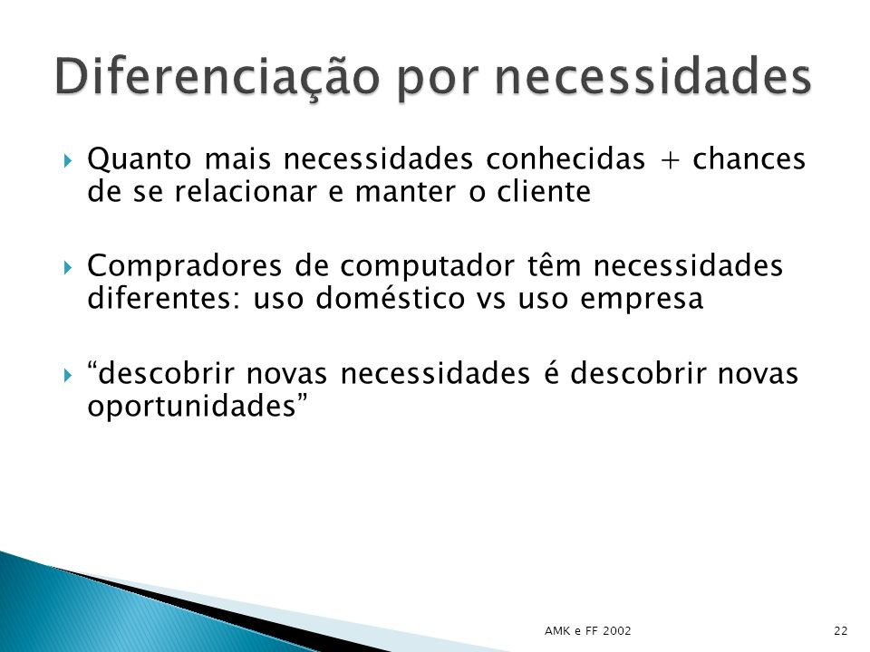 Quanto mais necessidades conhecidas + chances de se relacionar e manter o cliente Compradores de computador têm necessidades diferentes: uso doméstico