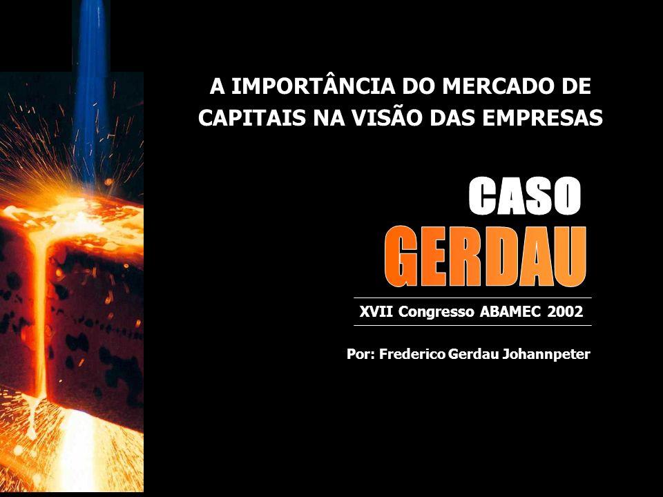 XVII Congresso ABAMEC 2002 Por: Frederico Gerdau Johannpeter A IMPORTÂNCIA DO MERCADO DE CAPITAIS NA VISÃO DAS EMPRESAS