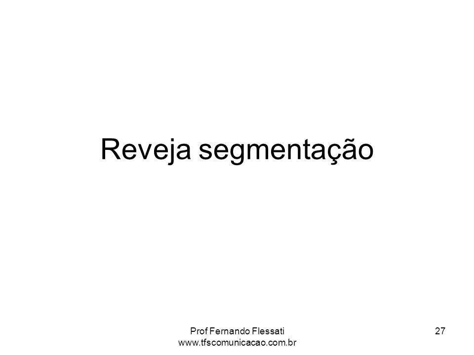 Reveja segmentação Prof Fernando Flessati www.tfscomunicacao.com.br 27