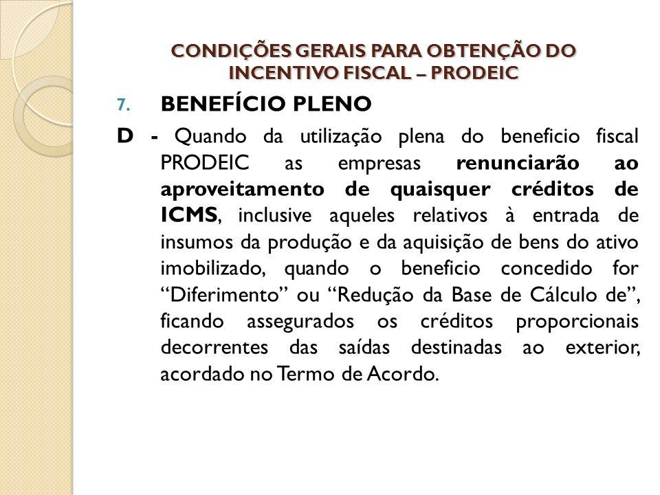 7. BENEFÍCIO PLENO D - Quando da utilização plena do beneficio fiscal PRODEIC as empresas renunciarão ao aproveitamento de quaisquer créditos de ICMS,