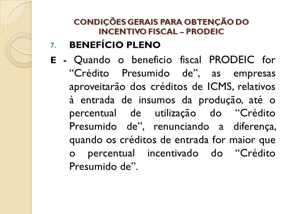 7. BENEFÍCIO PLENO E - Quando o beneficio fiscal PRODEIC for Crédito Presumido de, as empresas aproveitarão dos créditos de ICMS, relativos à entrada