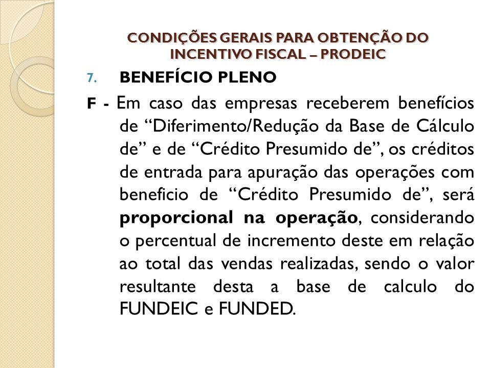 7. BENEFÍCIO PLENO F - Em caso das empresas receberem benefícios de Diferimento/Redução da Base de Cálculo de e de Crédito Presumido de, os créditos d