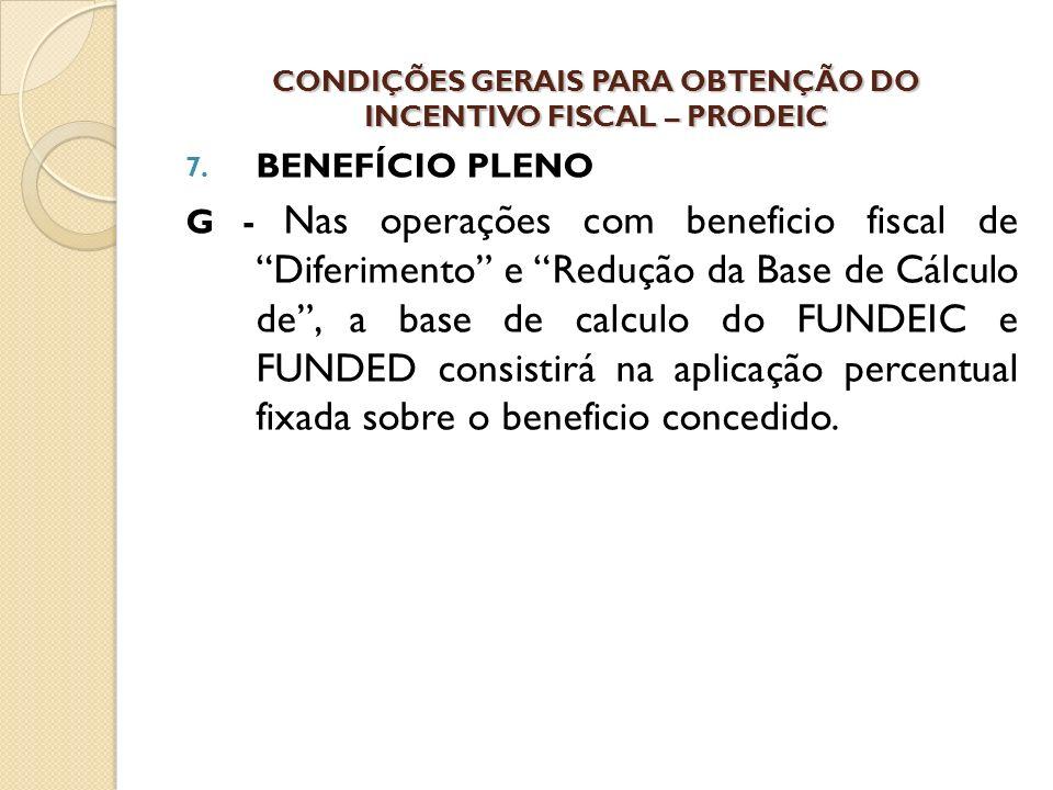 7. BENEFÍCIO PLENO G - Nas operações com beneficio fiscal de Diferimento e Redução da Base de Cálculo de, a base de calculo do FUNDEIC e FUNDED consis