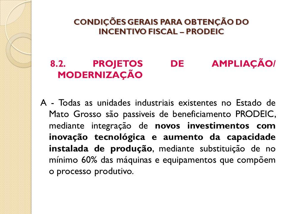 8.2. PROJETOS DE AMPLIAÇÃO/ MODERNIZAÇÃO A - Todas as unidades industriais existentes no Estado de Mato Grosso são passiveis de beneficiamento PRODEIC