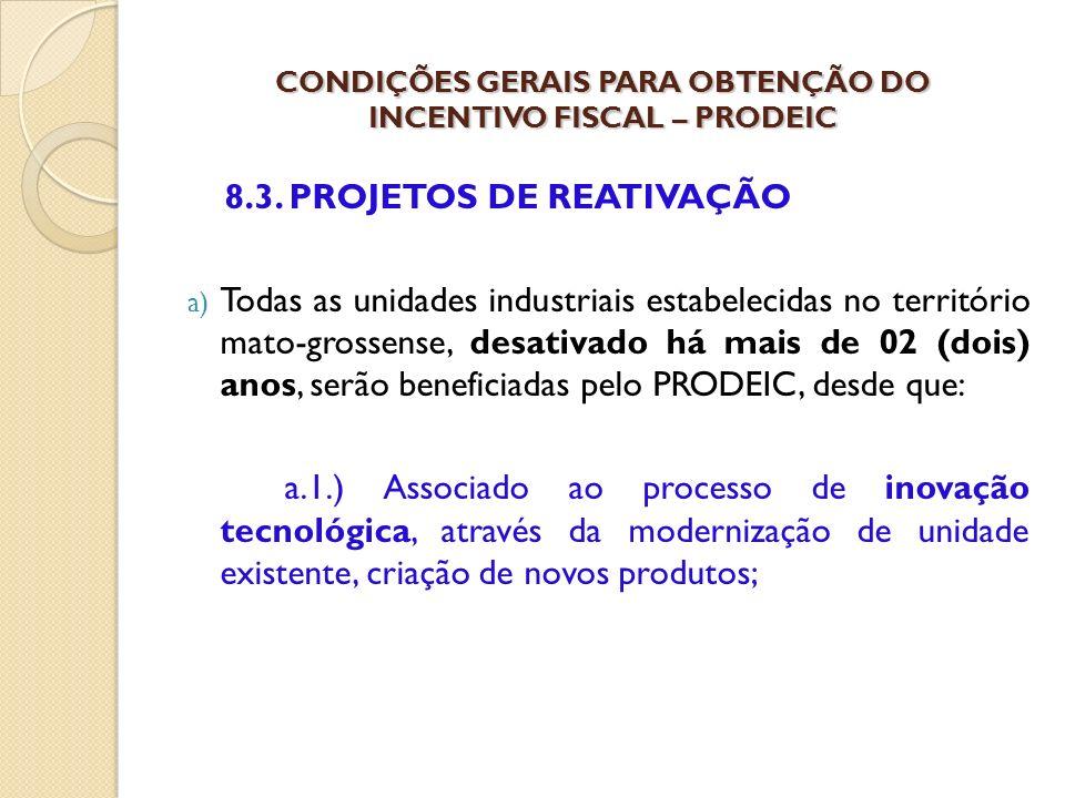8.3. PROJETOS DE REATIVAÇÃO a) Todas as unidades industriais estabelecidas no território mato-grossense, desativado há mais de 02 (dois) anos, serão b