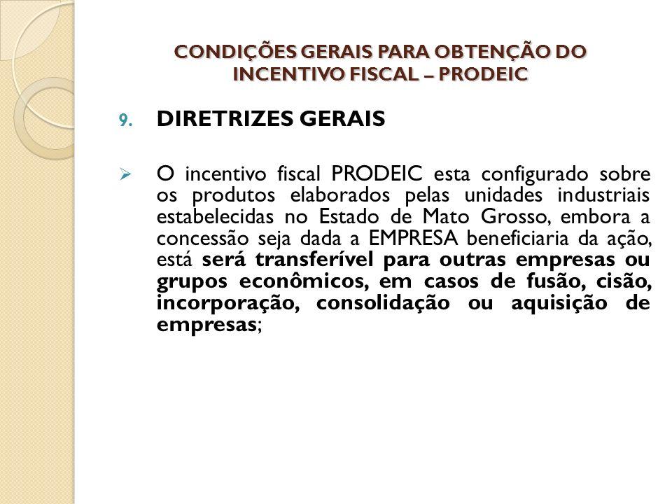 9. DIRETRIZES GERAIS O incentivo fiscal PRODEIC esta configurado sobre os produtos elaborados pelas unidades industriais estabelecidas no Estado de Ma