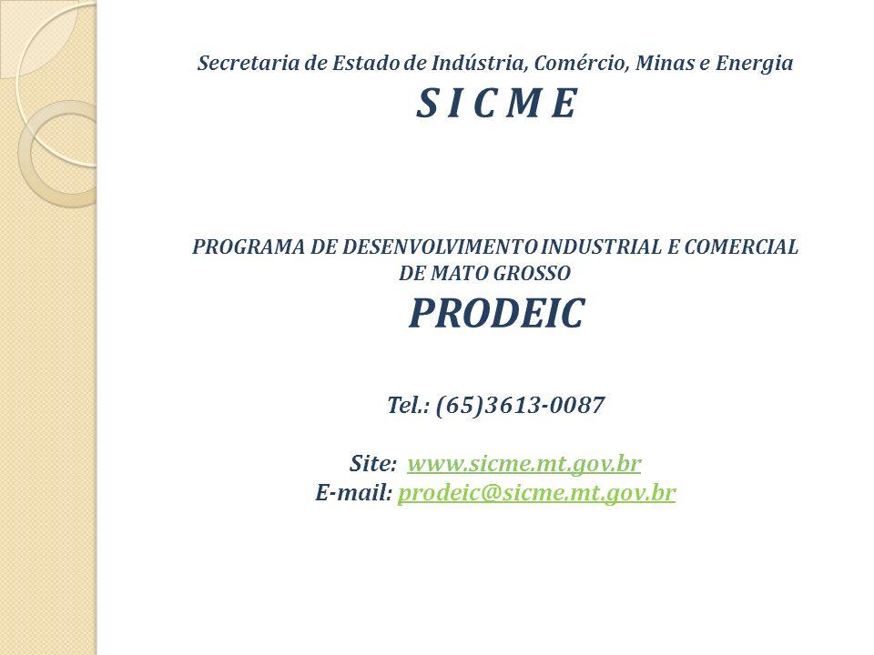 Secretaria de Estado de Indústria, Comércio, Minas e Energia S I C M E PROGRAMA DE DESENVOLVIMENTO INDUSTRIAL E COMERCIAL DE MATO GROSSO PRODEIC Tel.: (65)3613-0087 Site: www.sicme.mt.gov.brwww.sicme.mt.gov.br E-mail: prodeic@sicme.mt.gov.br