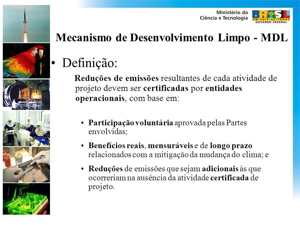 Mecanismo de Desenvolvimento Limpo - MDL Definição: Reduções de emissões resultantes de cada atividade de projeto devem ser certificadas por entidades operacionais, com base em: Participação voluntária aprovada pelas Partes envolvidas; Benefícios reais, mensuráveis e de longo prazo relacionados com a mitigação da mudança do clima; e Reduções de emissões que sejam adicionais às que ocorreriam na ausência da atividade certificada de projeto.
