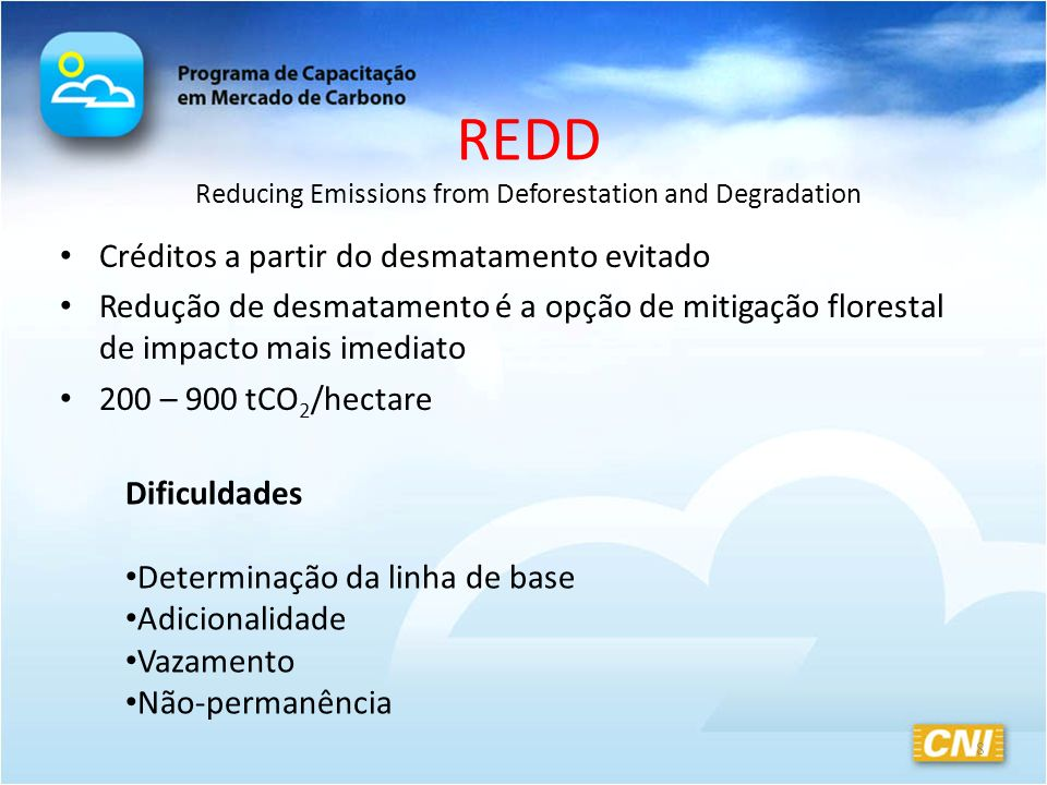 REDD Reducing Emissions from Deforestation and Degradation Créditos a partir do desmatamento evitado Redução de desmatamento é a opção de mitigação florestal de impacto mais imediato 200 – 900 tCO 2 /hectare 8 Dificuldades Determinação da linha de base Adicionalidade Vazamento Não-permanência