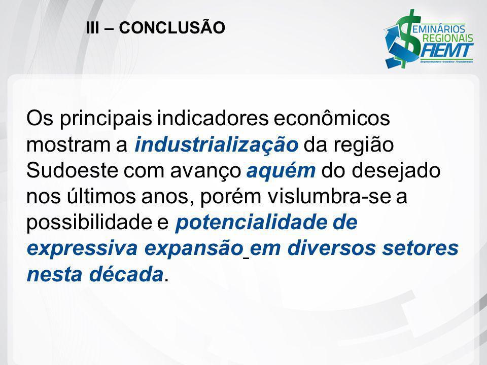 III – CONCLUSÃO Os principais indicadores econômicos mostram a industrialização da região Sudoeste com avanço aquém do desejado nos últimos anos, poré