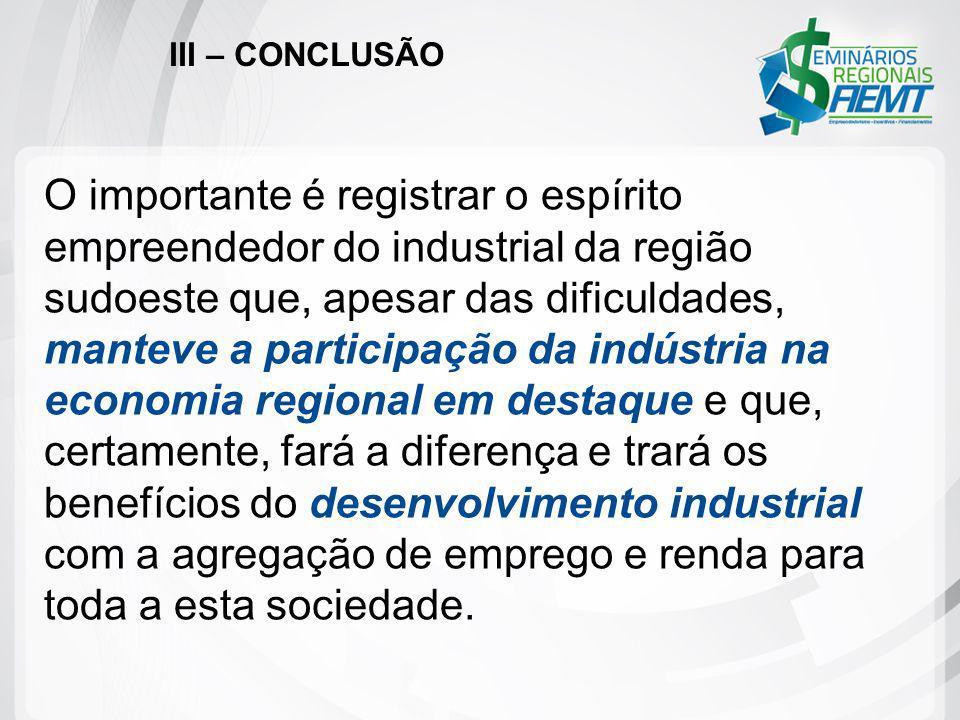III – CONCLUSÃO O importante é registrar o espírito empreendedor do industrial da região sudoeste que, apesar das dificuldades, manteve a participação