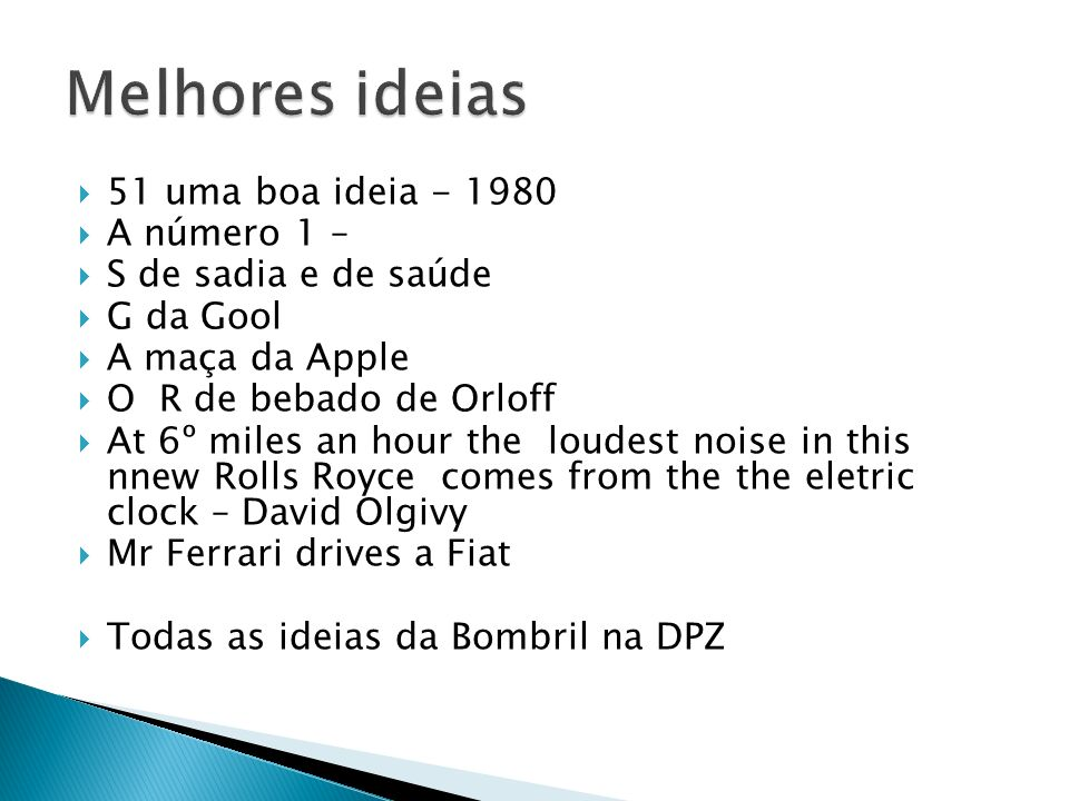 51 uma boa ideia - 1980 A número 1 – S de sadia e de saúde G da Gool A maça da Apple O R de bebado de Orloff At 6º miles an hour the loudest noise in this nnew Rolls Royce comes from the the eletric clock – David Olgivy Mr Ferrari drives a Fiat Todas as ideias da Bombril na DPZ