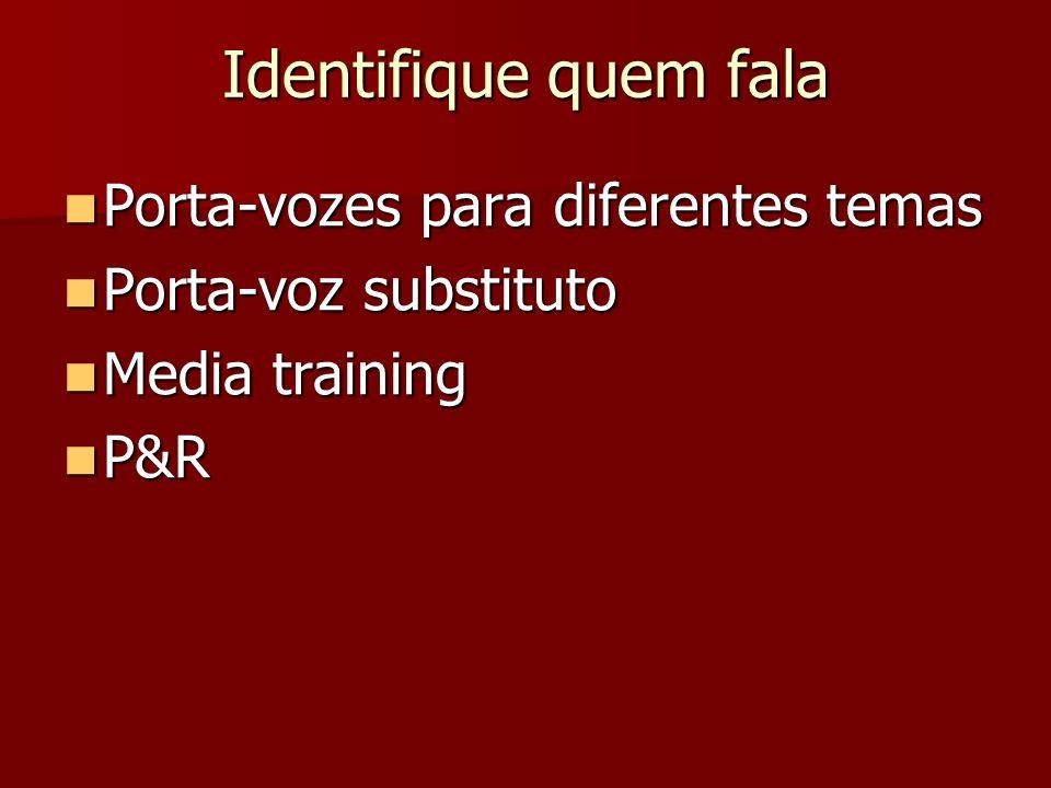 Identifique quem fala Porta-vozes para diferentes temas Porta-vozes para diferentes temas Porta-voz substituto Porta-voz substituto Media training Media training P&R P&R