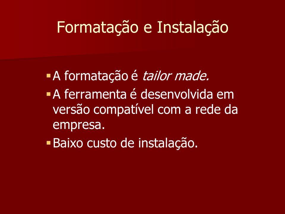 Formatação e Instalação A formatação é tailor made. A ferramenta é desenvolvida em versão compatível com a rede da empresa. Baixo custo de instalação.