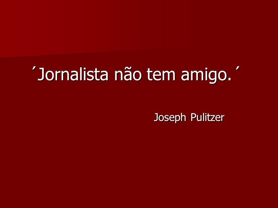 ´Jornalista não tem amigo.´ ´Jornalista não tem amigo.´ Joseph Pulitzer Joseph Pulitzer