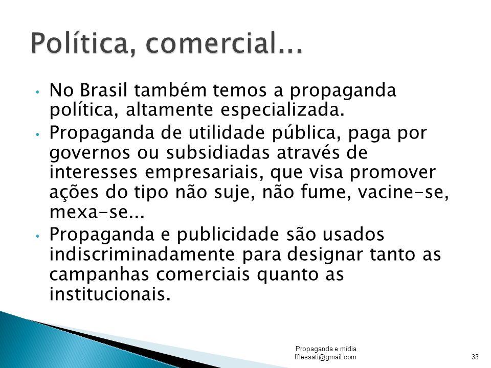 No Brasil também temos a propaganda política, altamente especializada. Propaganda de utilidade pública, paga por governos ou subsidiadas através de in