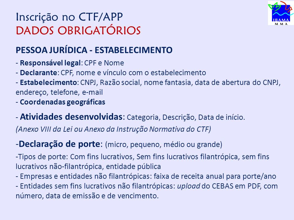 Inscrição no CTF/APP DADOS OBRIGATÓRIOS PESSOA JURÍDICA - ESTABELECIMENTO - Responsável legal: CPF e Nome - Declarante: CPF, nome e vínculo com o estabelecimento - Estabelecimento: CNPJ, Razão social, nome fantasia, data de abertura do CNPJ, endereço, telefone, e-mail - Coordenadas geográficas - Atividades desenvolvidas: Categoria, Descrição, Data de início.