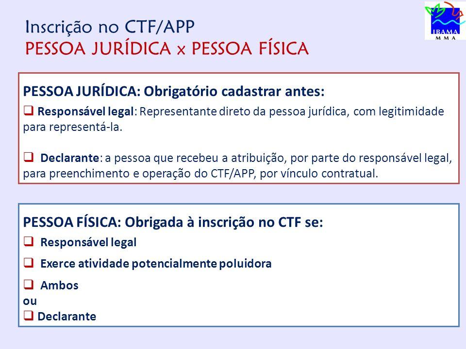Inscrição no CTF/APP PESSOA JURÍDICA x PESSOA FÍSICA PESSOA JURÍDICA: Obrigatório cadastrar antes: Responsável legal: Representante direto da pessoa jurídica, com legitimidade para representá-la.