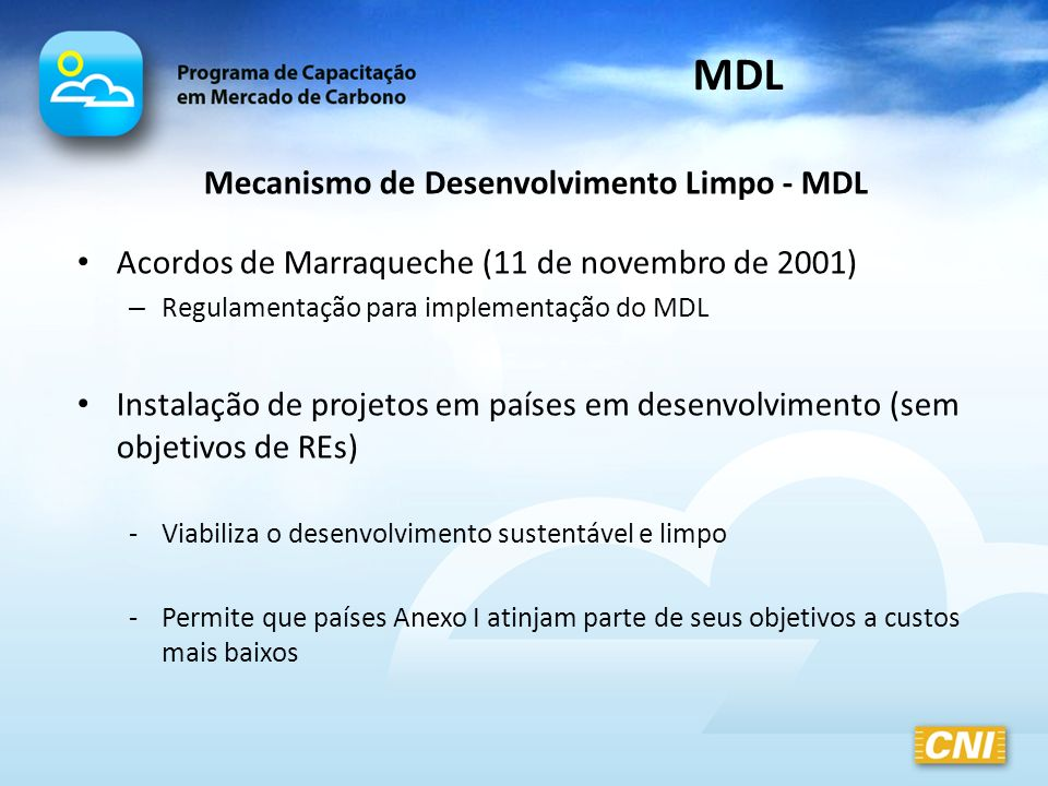 Mecanismo de Desenvolvimento Limpo - MDL Projetos que reduzam as emissões de GEE ou que aumentem a absorção de CO2 -Investimentos em tecnologias mais eficientes -Substituição de fontes de energia fósseis por renováveis -Racionalização do uso da energia -Florestamento e reflorestamento MDL