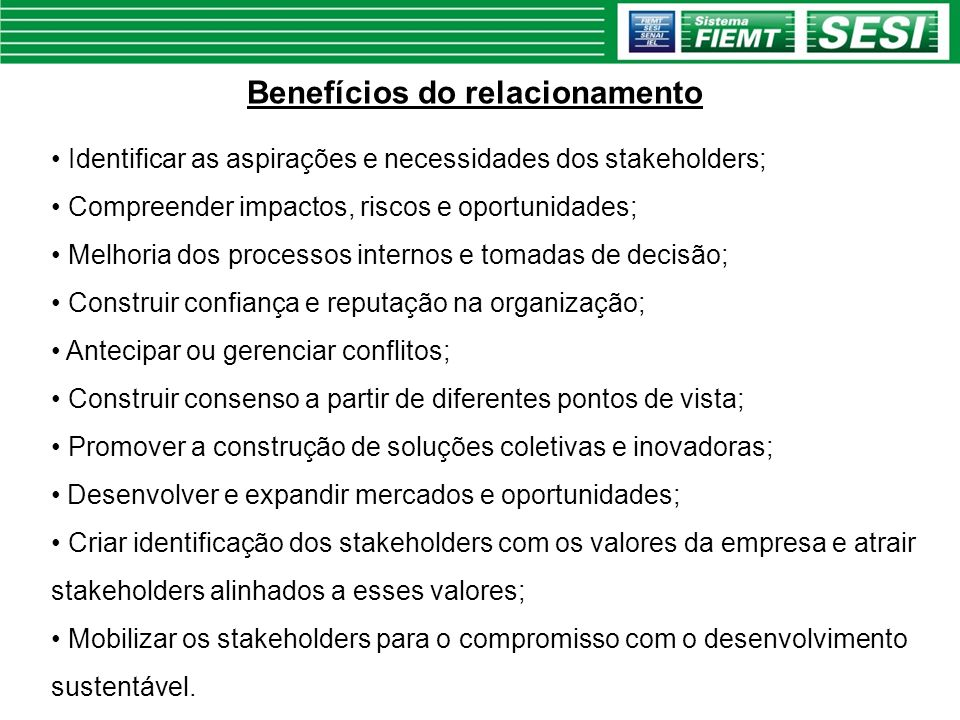 Benefícios do relacionamento Identificar as aspirações e necessidades dos stakeholders; Compreender impactos, riscos e oportunidades; Melhoria dos pro