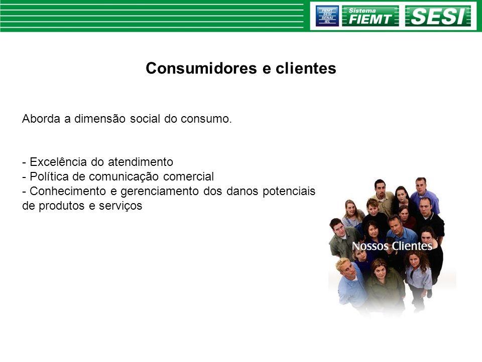 Consumidores e clientes Aborda a dimensão social do consumo. - Excelência do atendimento - Política de comunicação comercial - Conhecimento e gerencia