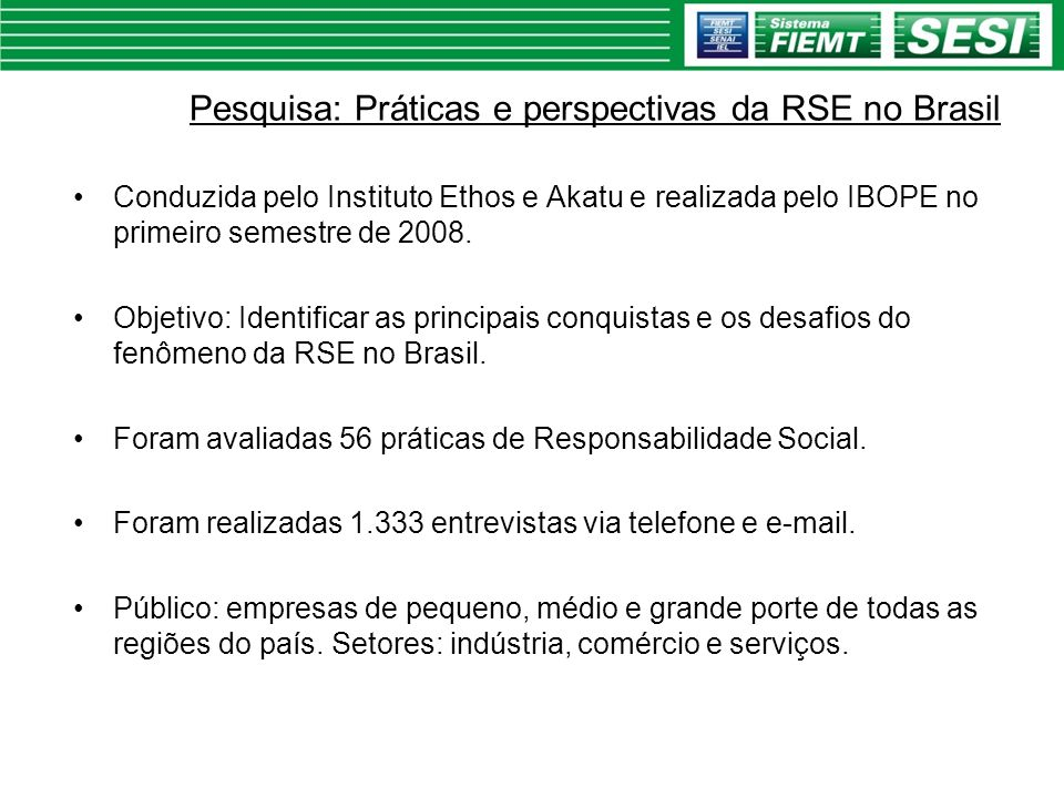 Pesquisa: Práticas e perspectivas da RSE no Brasil Conduzida pelo Instituto Ethos e Akatu e realizada pelo IBOPE no primeiro semestre de 2008. Objetiv