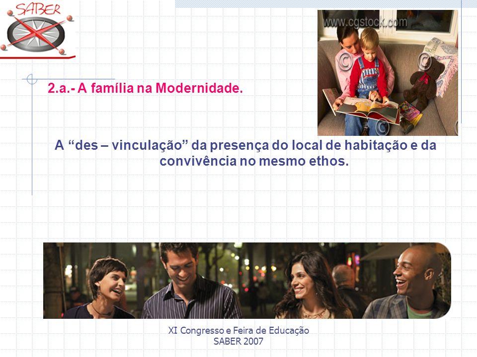 XI Congresso e Feira de Educação SABER 2007 2.a.- A família na Modernidade. A des – vinculação da presença do local de habitação e da convivência no m