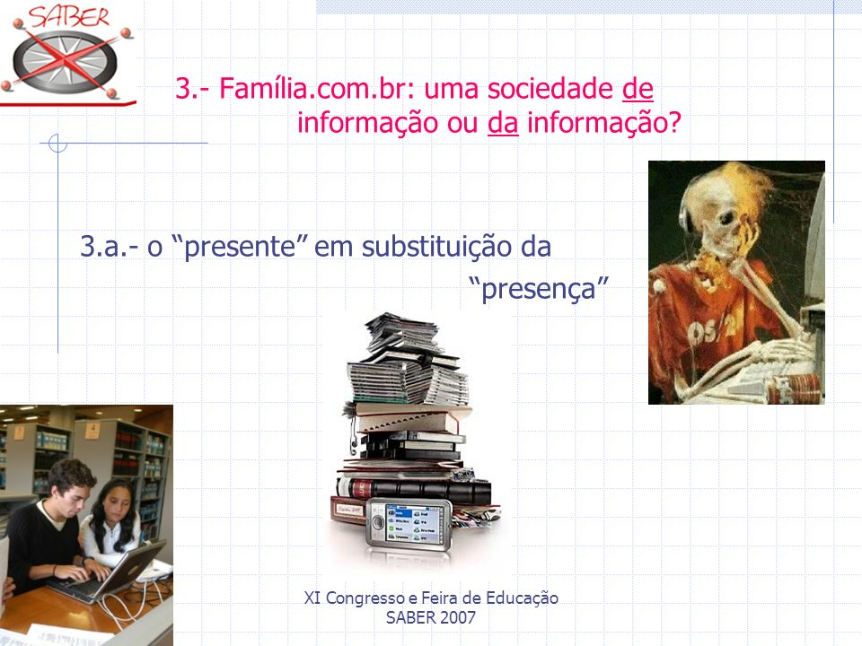 XI Congresso e Feira de Educação SABER 2007 3.- Família.com.br: uma sociedade de informação ou da informação? 3.a.- o presente em substituição da pres